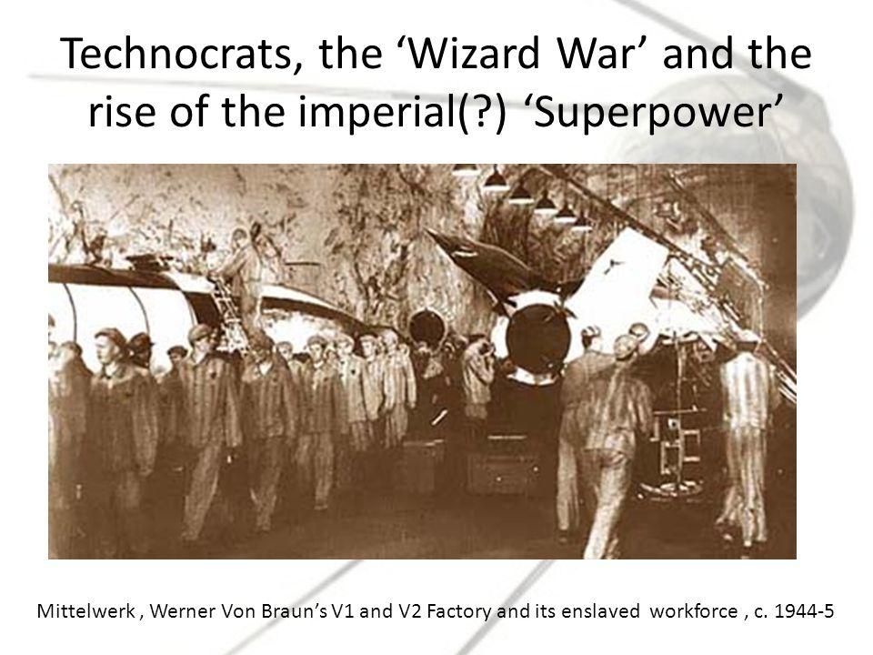 Technocrats, the 'Wizard War' and the rise of the imperial(?) 'Superpower' Mittelwerk, Werner Von Braun's V1 and V2 Factory and its enslaved workforce, c.