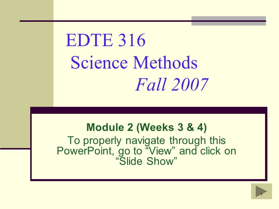 1 EDTE 316 Science Methods Fall 2007 Module 2 (Weeks 3 & 4) To properly navigate through this PowerPoint, go to View and click on Slide Show