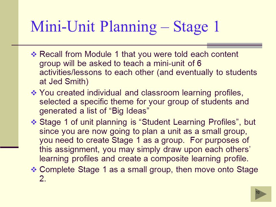 10 Mini-Unit Planning – Stage 1  Recall from Module 1 that you were told each content group will be asked to teach a mini-unit of 6 activities/lessons to each other (and eventually to students at Jed Smith)  You created individual and classroom learning profiles, selected a specific theme for your group of students and generated a list of Big Ideas  Stage 1 of unit planning is Student Learning Profiles , but since you are now going to plan a unit as a small group, you need to create Stage 1 as a group.