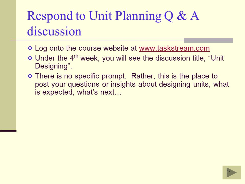12 Respond to Unit Planning Q & A discussion  Log onto the course website at www.taskstream.comwww.taskstream.com  Under the 4 th week, you will see the discussion title, Unit Designing .