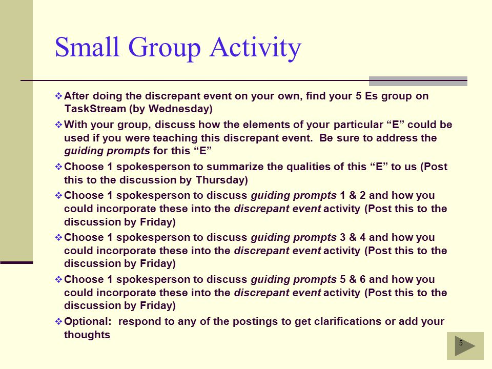 Small Group Activity  After doing the discrepant event on your own, find your 5 Es group on TaskStream (by Wednesday)  With your group, discuss how the elements of your particular E could be used if you were teaching this discrepant event.