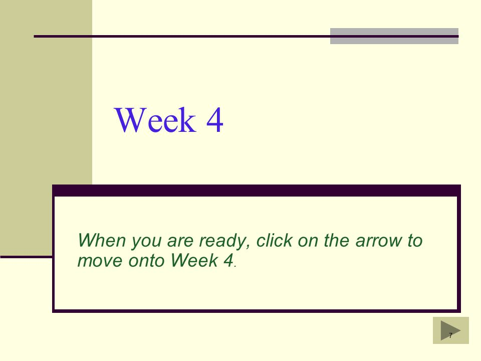 7 Week 4 When you are ready, click on the arrow to move onto Week 4.