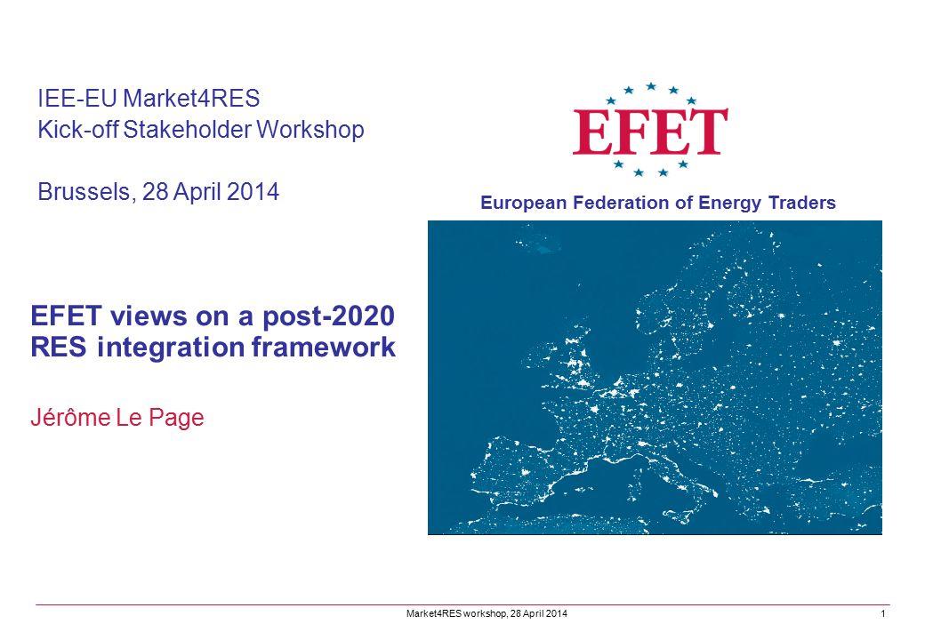 EFET views on a post-2020 RES integration framework Jérôme Le Page IEE-EU Market4RES Kick-off Stakeholder Workshop Brussels, 28 April 2014 Market4RES workshop, 28 April 2014 European Federation of Energy Traders 1