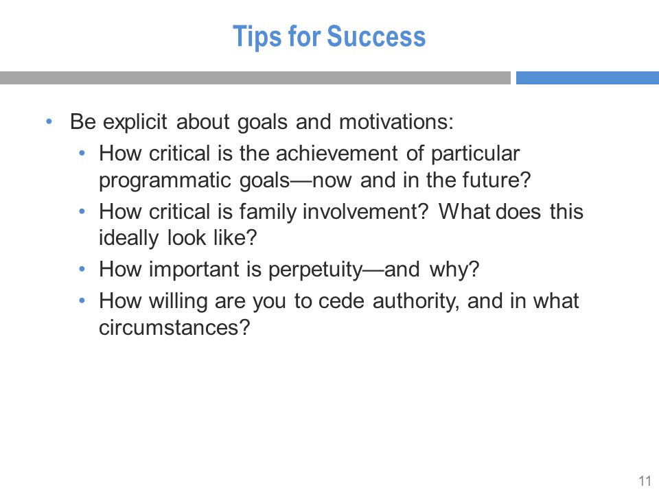 11 Tips for Success Be explicit about goals and motivations: How critical is the achievement of particular programmatic goals—now and in the future.