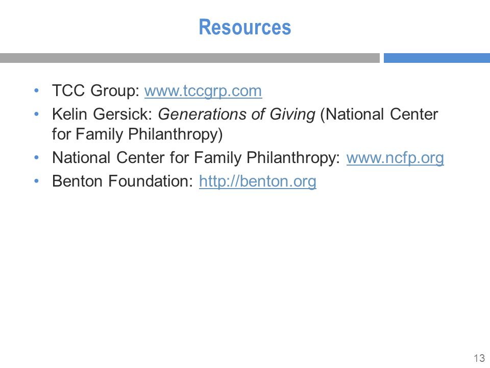 13 Resources TCC Group: www.tccgrp.comwww.tccgrp.com Kelin Gersick: Generations of Giving (National Center for Family Philanthropy) National Center for Family Philanthropy: www.ncfp.orgwww.ncfp.org Benton Foundation: http://benton.orghttp://benton.org
