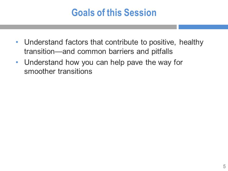 5 Goals of this Session Understand factors that contribute to positive, healthy transition—and common barriers and pitfalls Understand how you can hel
