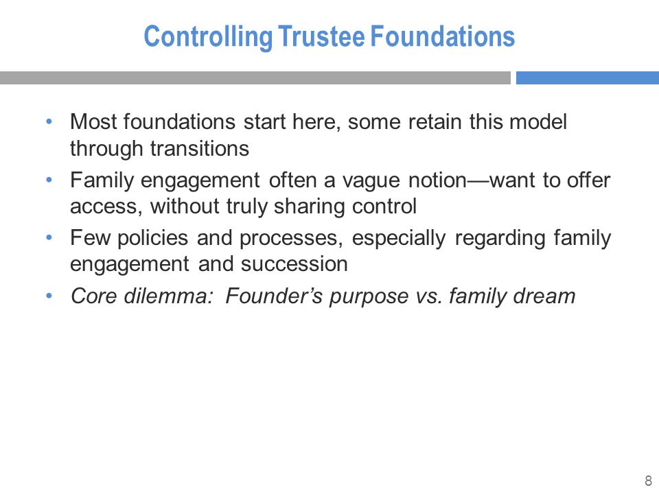 8 Controlling Trustee Foundations Most foundations start here, some retain this model through transitions Family engagement often a vague notion—want to offer access, without truly sharing control Few policies and processes, especially regarding family engagement and succession Core dilemma: Founder's purpose vs.