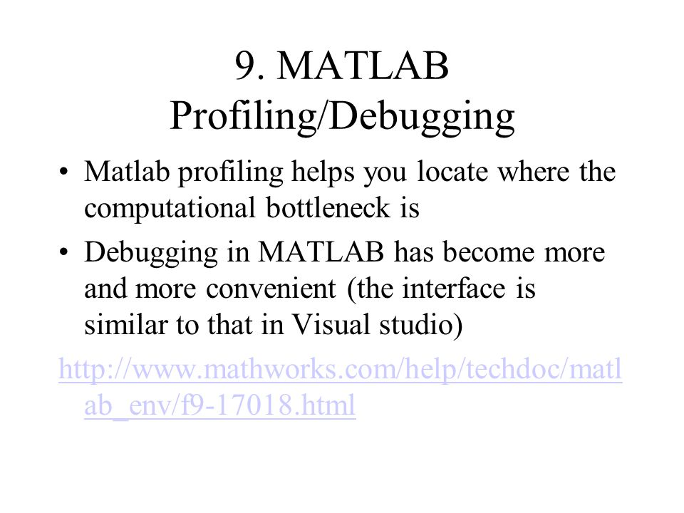 9. MATLAB Profiling/Debugging Matlab profiling helps you locate where the computational bottleneck is Debugging in MATLAB has become more and more con