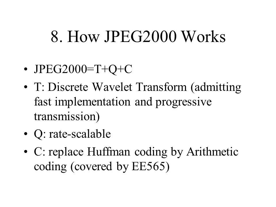 8. How JPEG2000 Works JPEG2000=T+Q+C T: Discrete Wavelet Transform (admitting fast implementation and progressive transmission) Q: rate-scalable C: re