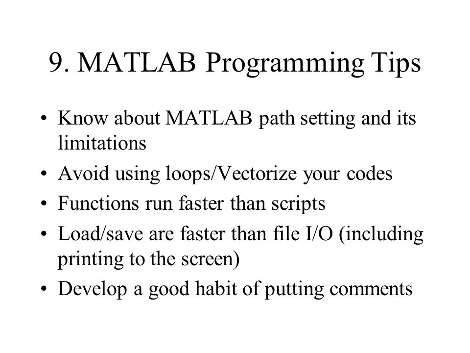 9. MATLAB Programming Tips Know about MATLAB path setting and its limitations Avoid using loops/Vectorize your codes Functions run faster than scripts