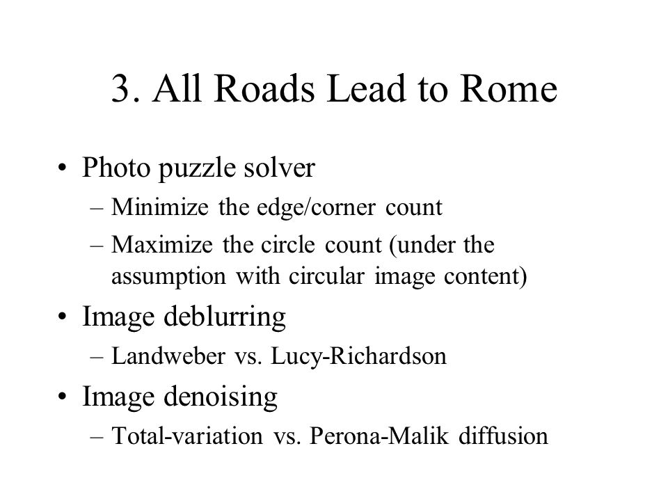 3. All Roads Lead to Rome Photo puzzle solver –Minimize the edge/corner count –Maximize the circle count (under the assumption with circular image con