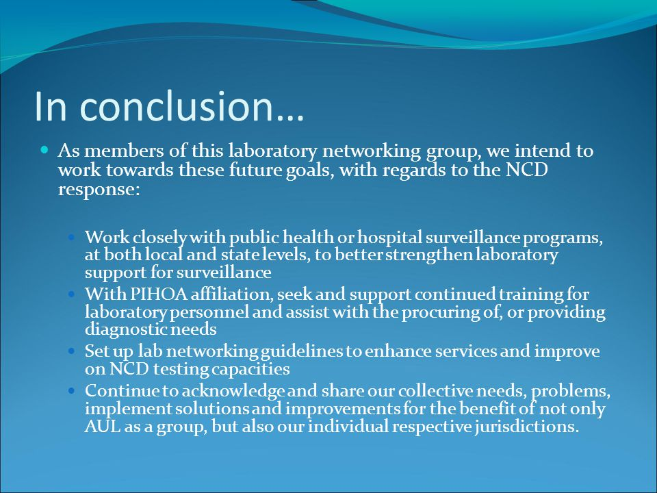 In conclusion… As members of this laboratory networking group, we intend to work towards these future goals, with regards to the NCD response: Work closely with public health or hospital surveillance programs, at both local and state levels, to better strengthen laboratory support for surveillance With PIHOA affiliation, seek and support continued training for laboratory personnel and assist with the procuring of, or providing diagnostic needs Set up lab networking guidelines to enhance services and improve on NCD testing capacities Continue to acknowledge and share our collective needs, problems, implement solutions and improvements for the benefit of not only AUL as a group, but also our individual respective jurisdictions.