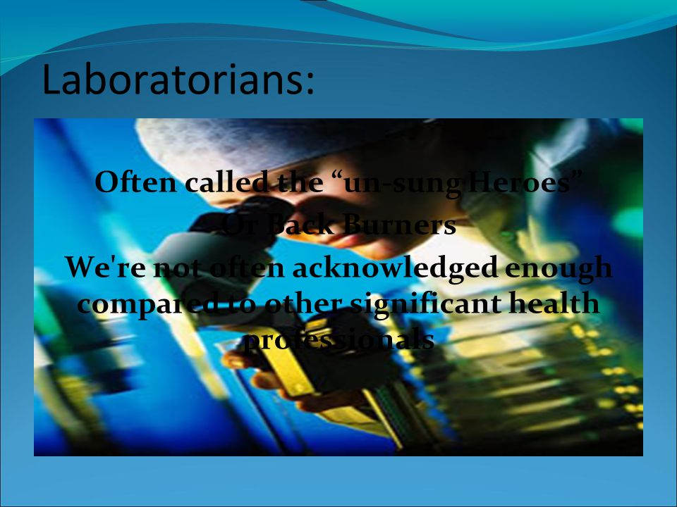 Laboratorians: Often called the un-sung Heroes Or Back Burners We re not often acknowledged enough compared to other significant health professionals