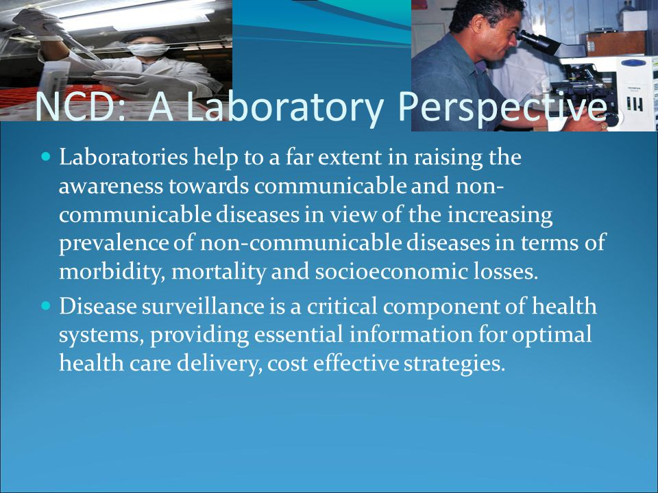 NCD: A Laboratory Perspective Laboratories help to a far extent in raising the awareness towards communicable and non- communicable diseases in view of the increasing prevalence of non-communicable diseases in terms of morbidity, mortality and socioeconomic losses.