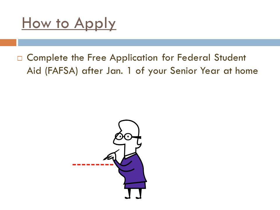 How to Apply  Complete the Free Application for Federal Student Aid (FAFSA) after Jan.