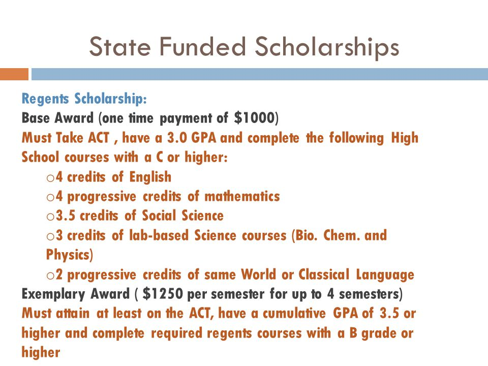 State Funded Scholarships Regents Scholarship: Base Award (one time payment of $1000) Must Take ACT, have a 3.0 GPA and complete the following High School courses with a C or higher: o 4 credits of English o 4 progressive credits of mathematics o 3.5 credits of Social Science o 3 credits of lab-based Science courses (Bio.