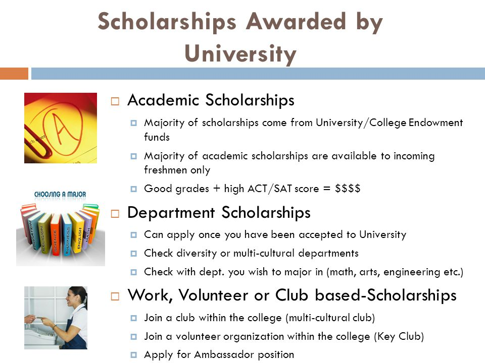 Scholarships Awarded by University  Academic Scholarships  Majority of scholarships come from University/College Endowment funds  Majority of academic scholarships are available to incoming freshmen only  Good grades + high ACT/SAT score = $$$$  Department Scholarships  Can apply once you have been accepted to University  Check diversity or multi-cultural departments  Check with dept.