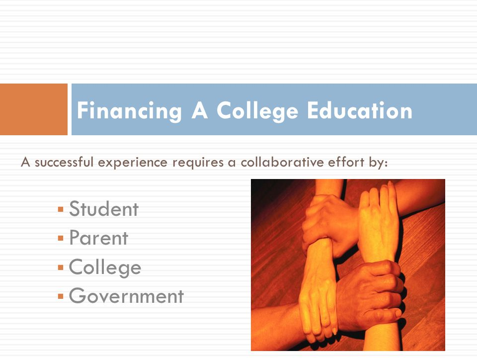 A successful experience requires a collaborative effort by:  Student  Parent  College  Government Financing A College Education
