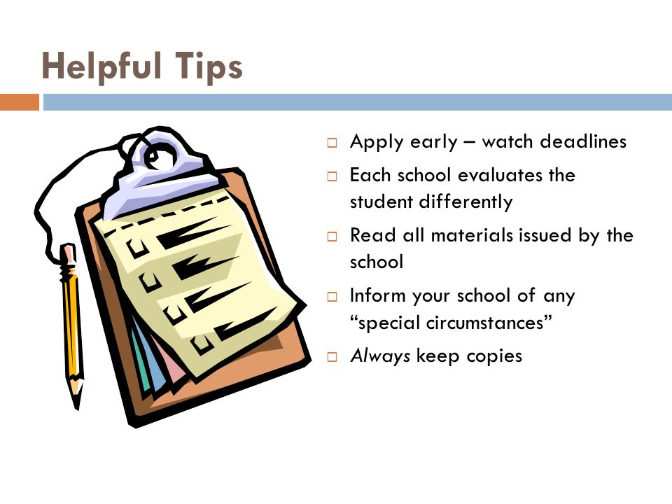 Helpful Tips  Apply early – watch deadlines  Each school evaluates the student differently  Read all materials issued by the school  Inform your school of any special circumstances  Always keep copies