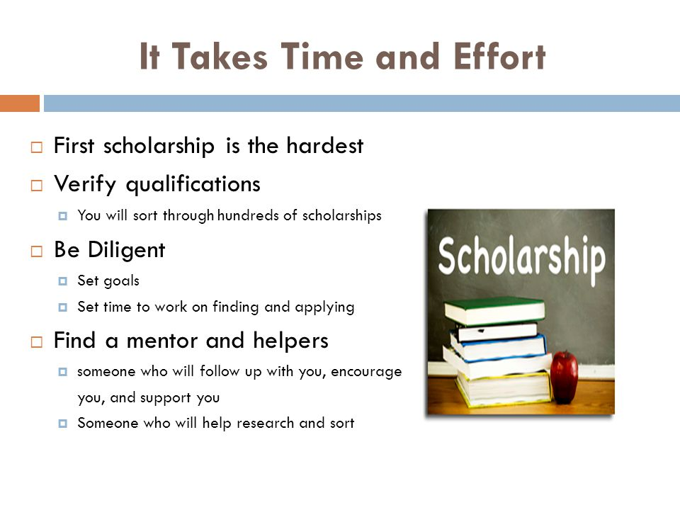 It Takes Time and Effort  First scholarship is the hardest  Verify qualifications  You will sort through hundreds of scholarships  Be Diligent  Set goals  Set time to work on finding and applying  Find a mentor and helpers  someone who will follow up with you, encourage you, and support you  Someone who will help research and sort
