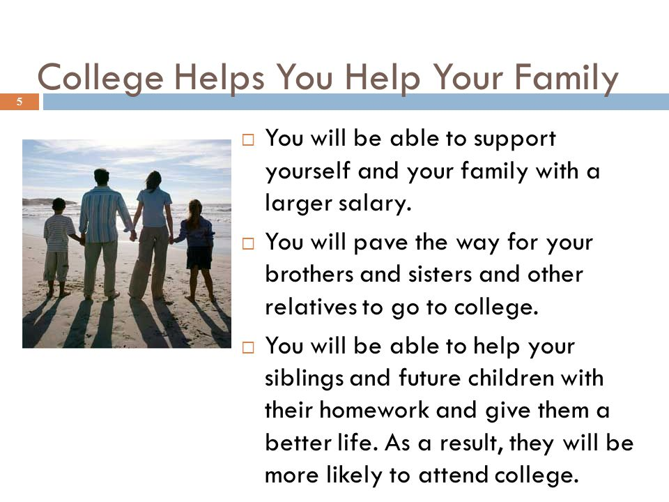 College Helps You Help Your Family  You will be able to support yourself and your family with a larger salary.