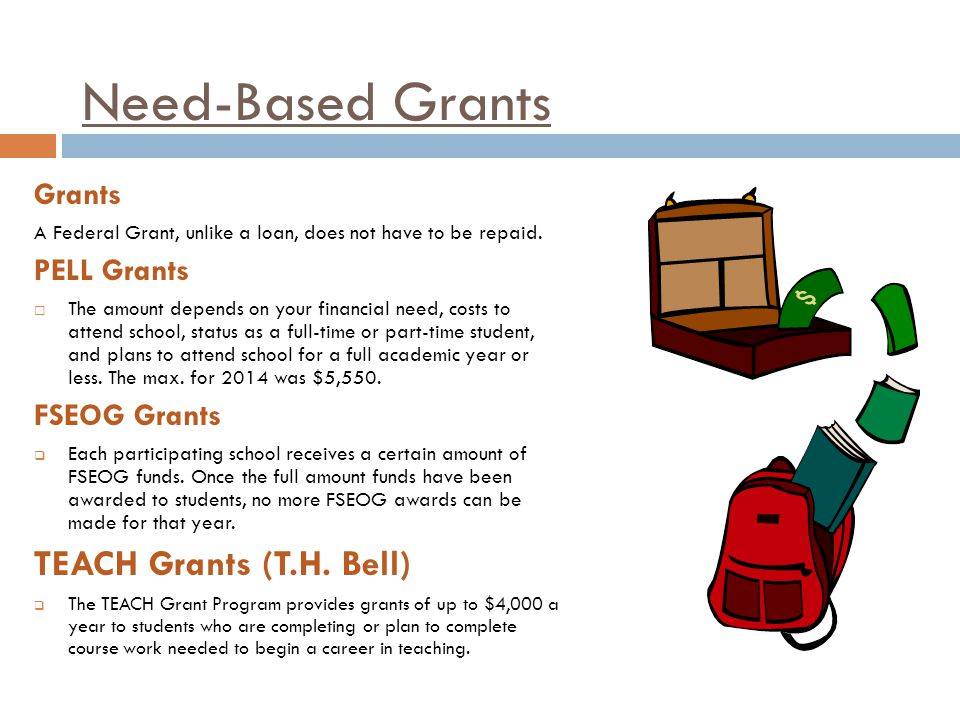 Need-Based Grants Grants A Federal Grant, unlike a loan, does not have to be repaid.