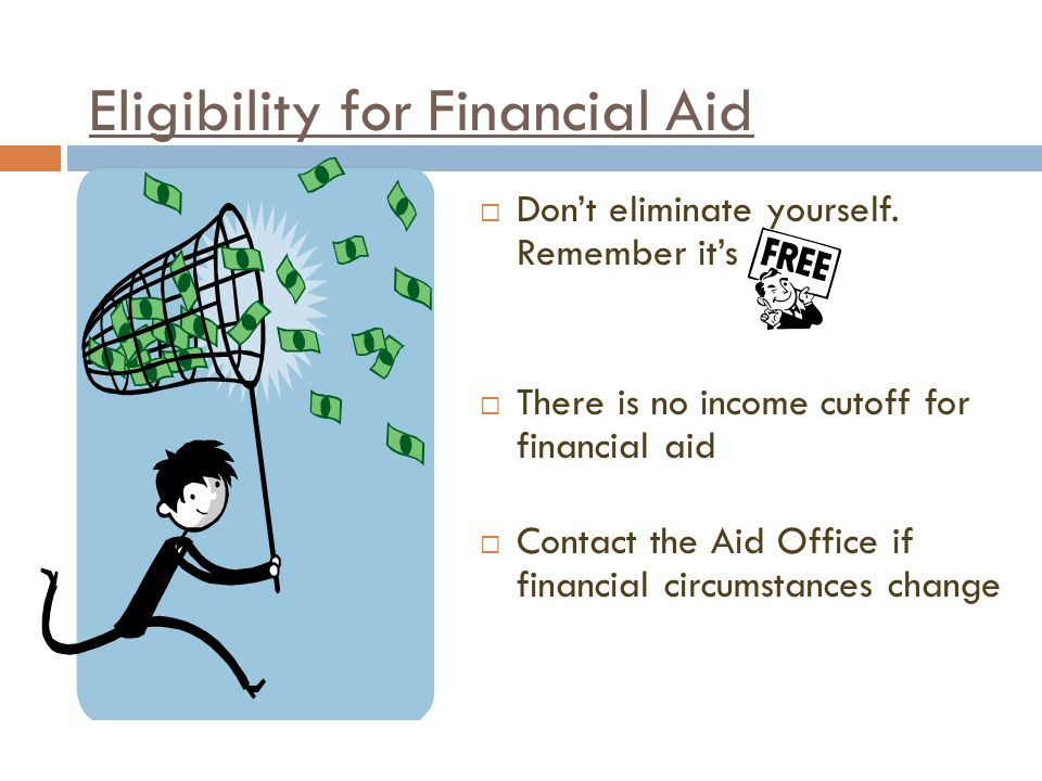 Eligibility for Financial Aid  Don't eliminate yourself.