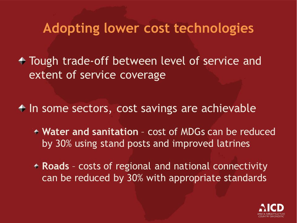 Adopting lower cost technologies Tough trade-off between level of service and extent of service coverage In some sectors, cost savings are achievable Water and sanitation – cost of MDGs can be reduced by 30% using stand posts and improved latrines Roads – costs of regional and national connectivity can be reduced by 30% with appropriate standards