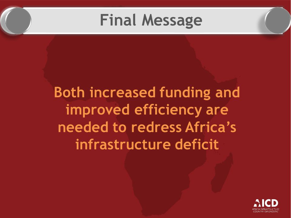 Final Message Both increased funding and improved efficiency are needed to redress Africa's infrastructure deficit