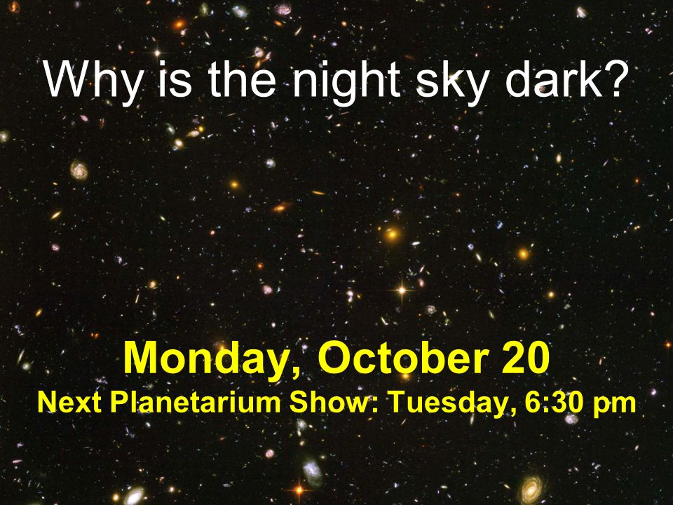 Why is the night sky dark? Monday, October 20 Next Planetarium Show: Tuesday, 6:30 pm
