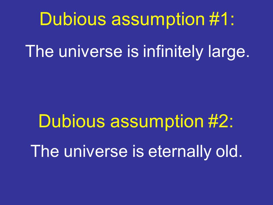 Dubious assumption #1: The universe is infinitely large. Dubious assumption #2: The universe is eternally old.