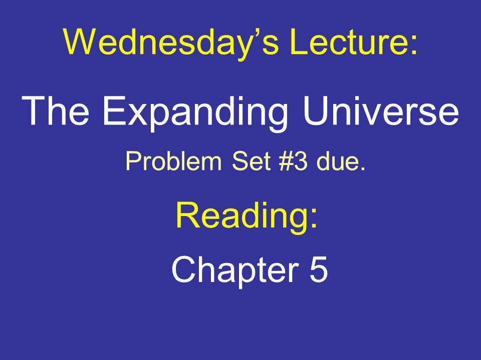 Wednesday's Lecture: Reading: Chapter 5 The Expanding Universe Problem Set #3 due.