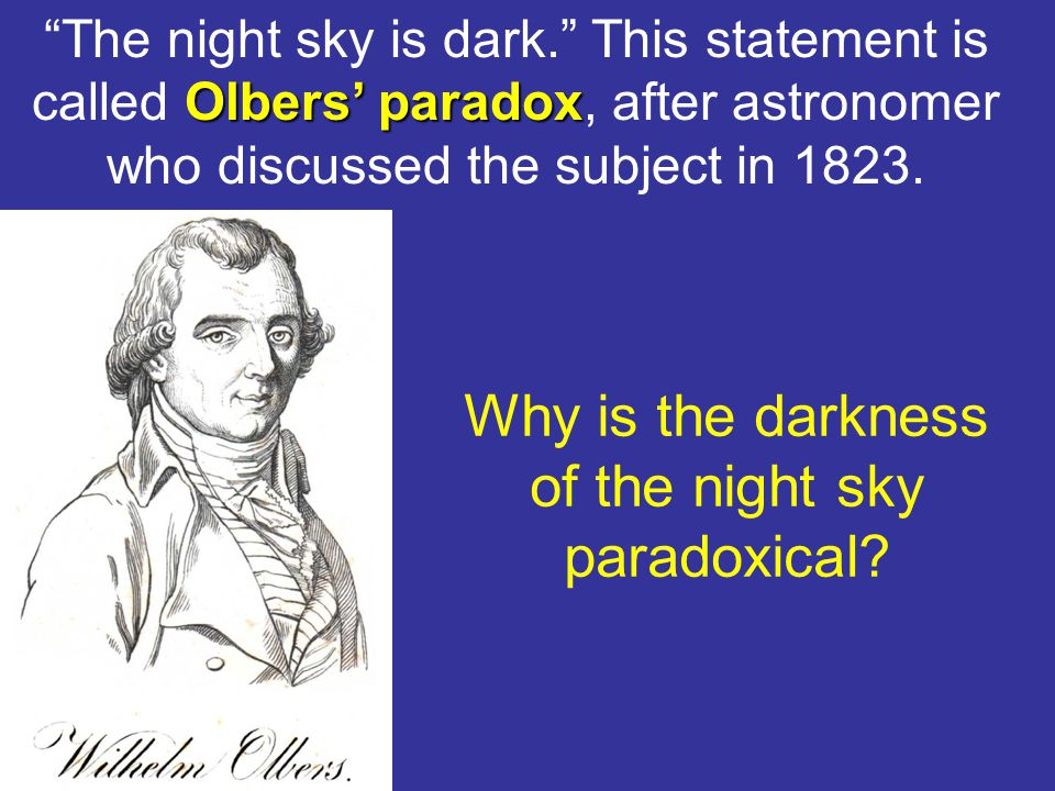 """Olbers' paradox """"The night sky is dark."""" This statement is called Olbers' paradox, after astronomer who discussed the subject in 1823. Why is the dark"""