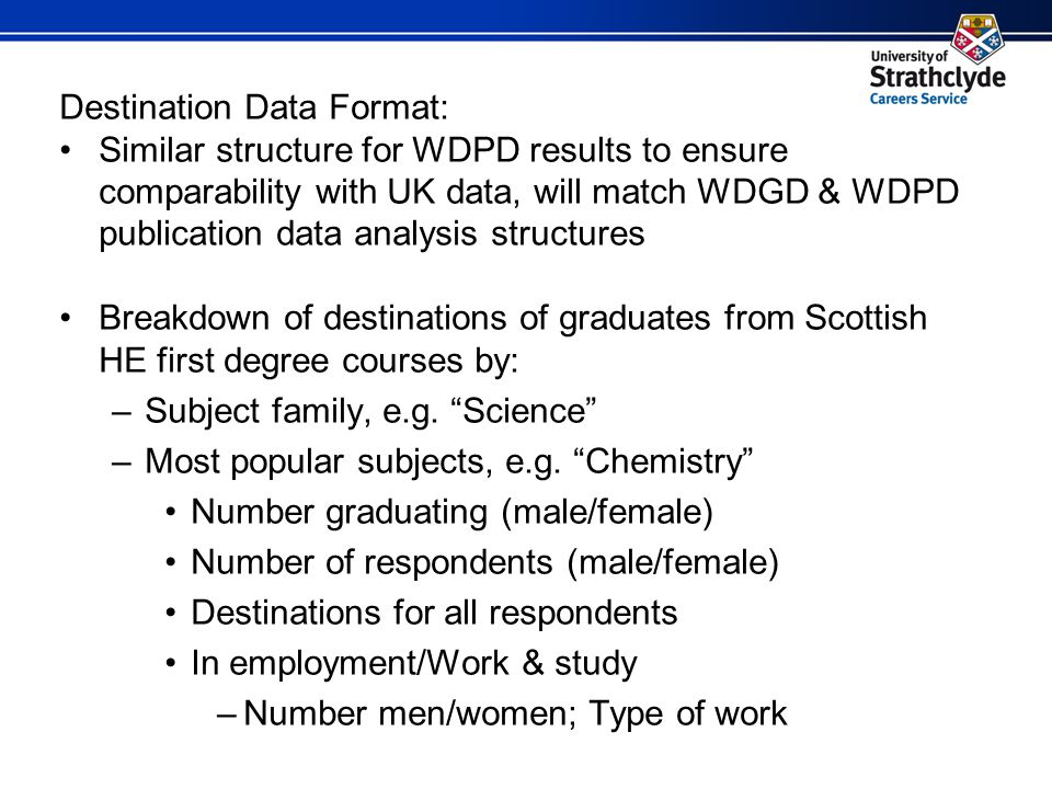 Destination Data Format: Similar structure for WDPD results to ensure comparability with UK data, will match WDGD & WDPD publication data analysis structures Breakdown of destinations of graduates from Scottish HE first degree courses by: –Subject family, e.g.