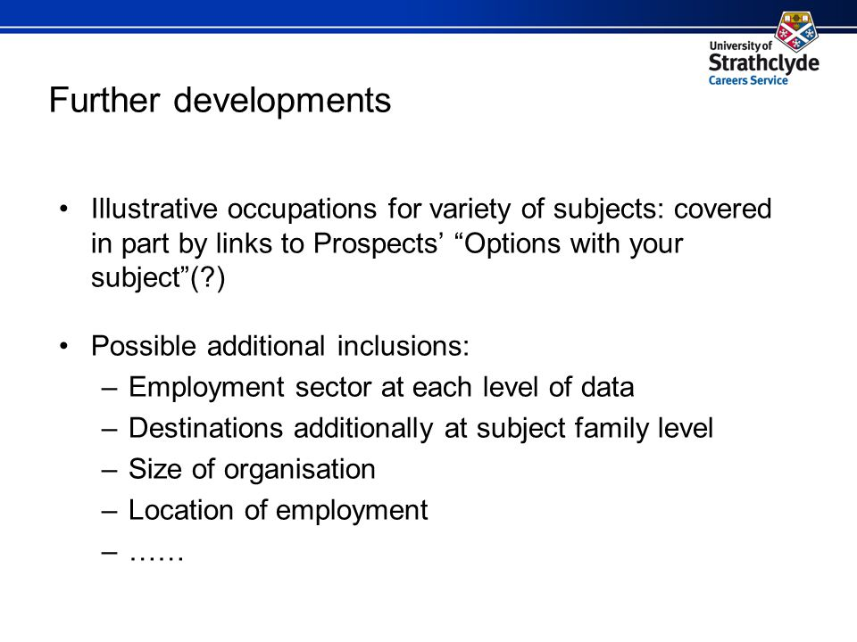 Further developments Illustrative occupations for variety of subjects: covered in part by links to Prospects' Options with your subject ( ) Possible additional inclusions: –Employment sector at each level of data –Destinations additionally at subject family level –Size of organisation –Location of employment –……