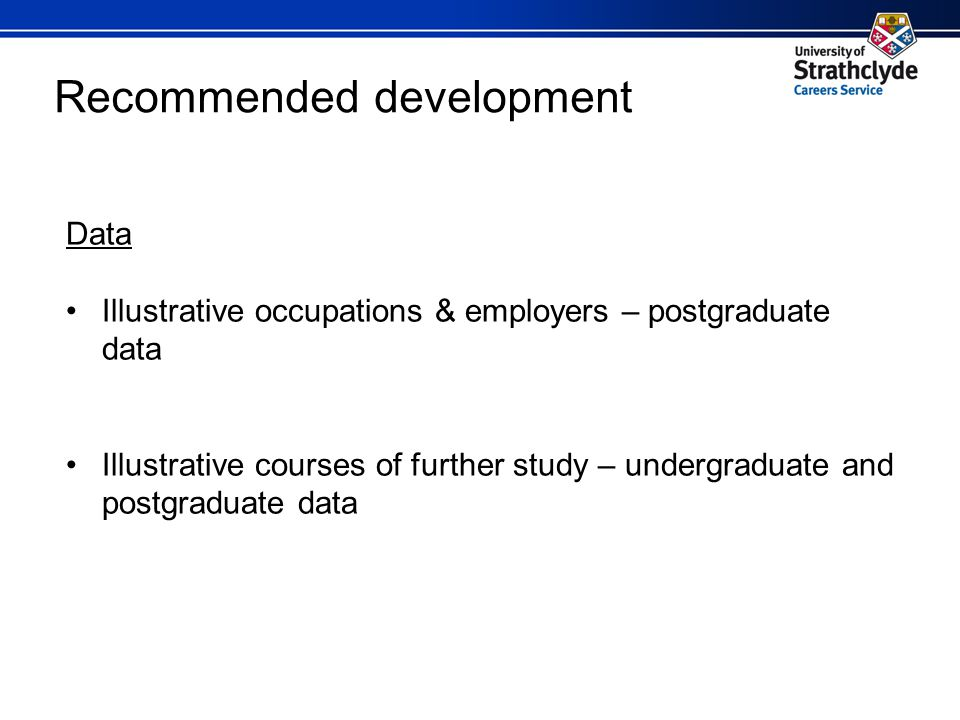 Recommended development Data Illustrative occupations & employers – postgraduate data Illustrative courses of further study – undergraduate and postgraduate data