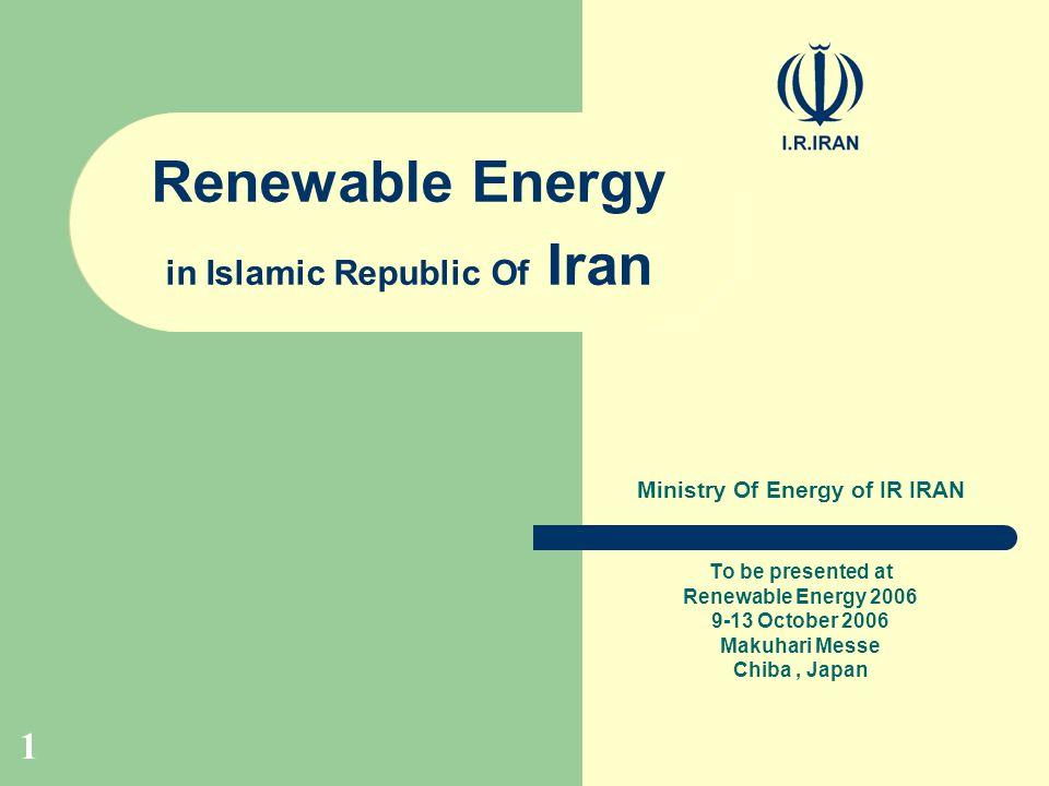 1 Renewable Energy in Islamic Republic Of Iran Ministry Of Energy of IR IRAN To be presented at Renewable Energy 2006 9-13 October 2006 Makuhari Messe