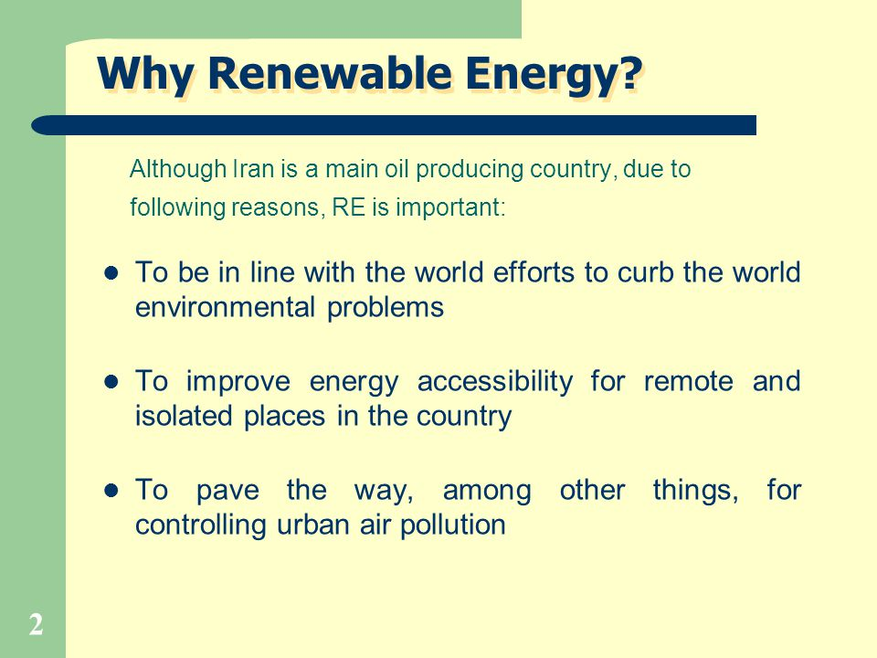 2 Why Renewable Energy? Although Iran is a main oil producing country, due to following reasons, RE is important: To be in line with the world efforts