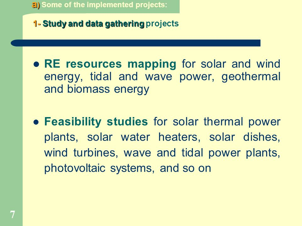 7 a ) a ) Some of the implemented projects: RE resources mapping for solar and wind energy, tidal and wave power, geothermal and biomass energy Feasib