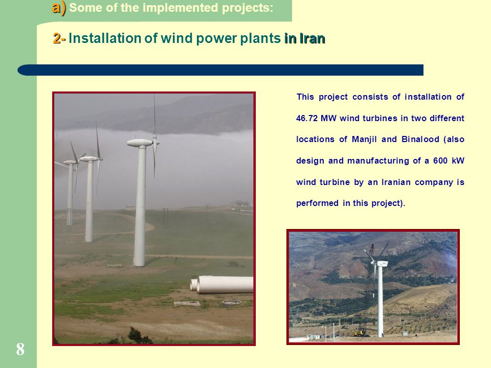 8 2- in Iran 2- Installation of wind power plants in Iran This project consists of installation of 46.72 MW wind turbines in two different locations o