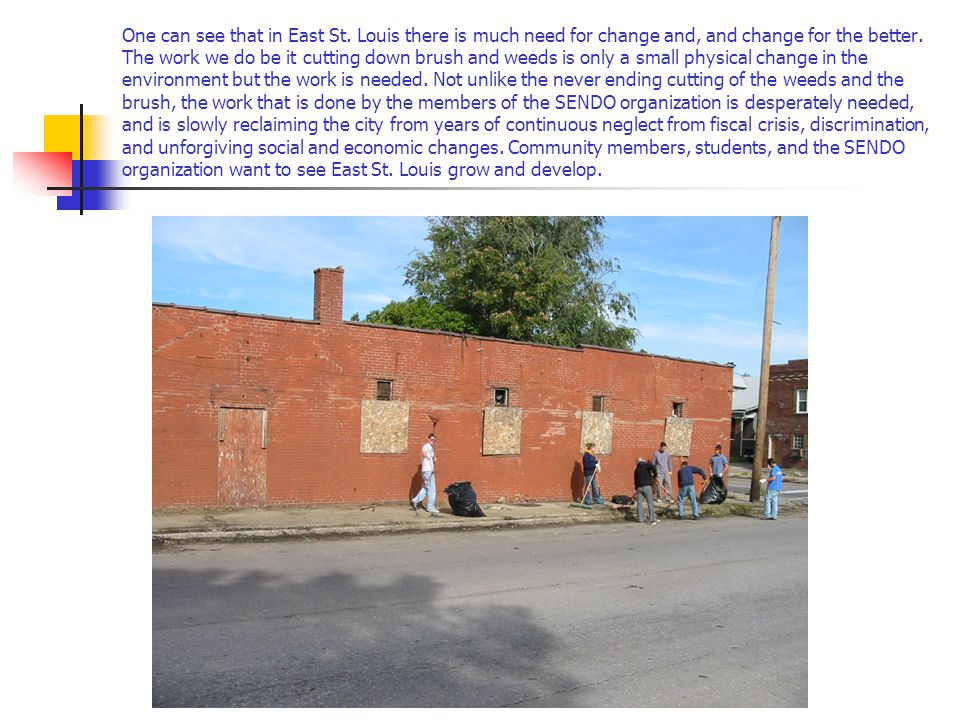 One can see that in East St. Louis there is much need for change and, and change for the better.