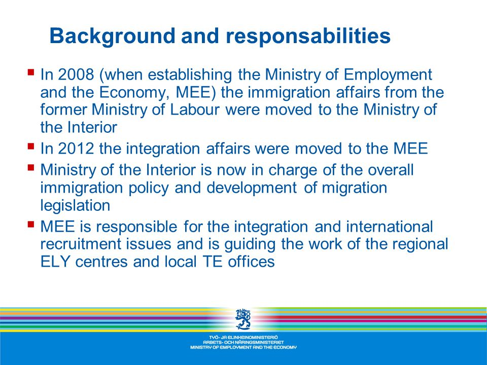 Background and responsabilities  In 2008 (when establishing the Ministry of Employment and the Economy, MEE) the immigration affairs from the former