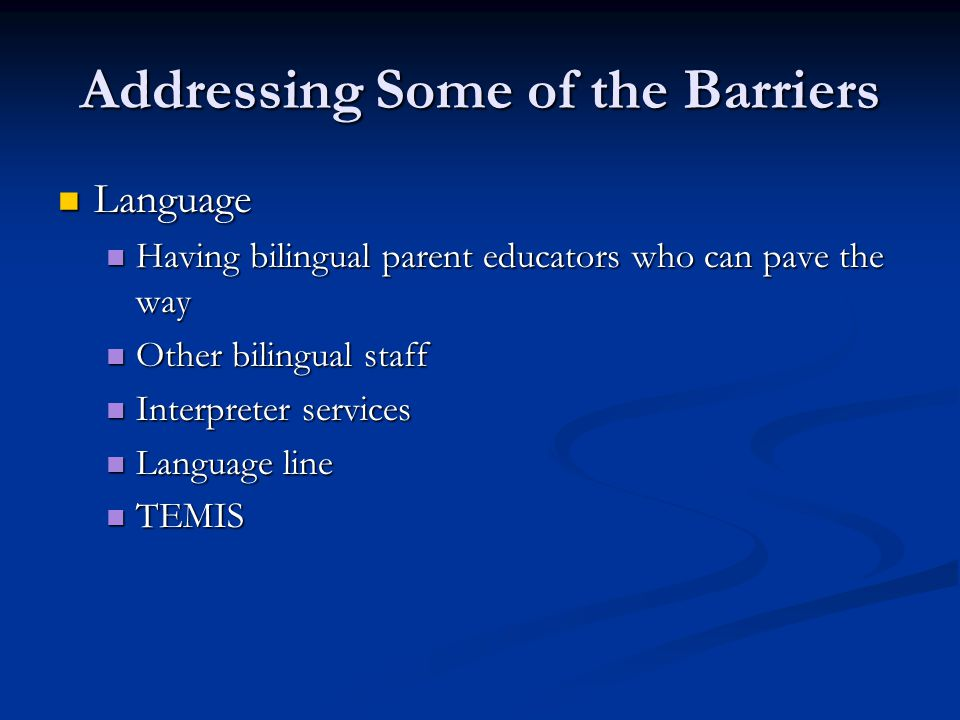 Addressing Some of the Barriers Language Language Having bilingual parent educators who can pave the way Having bilingual parent educators who can pav