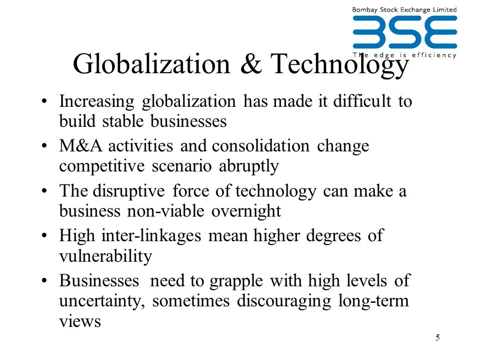 5 Globalization & Technology Increasing globalization has made it difficult to build stable businesses M&A activities and consolidation change competitive scenario abruptly The disruptive force of technology can make a business non-viable overnight High inter-linkages mean higher degrees of vulnerability Businesses need to grapple with high levels of uncertainty, sometimes discouraging long-term views