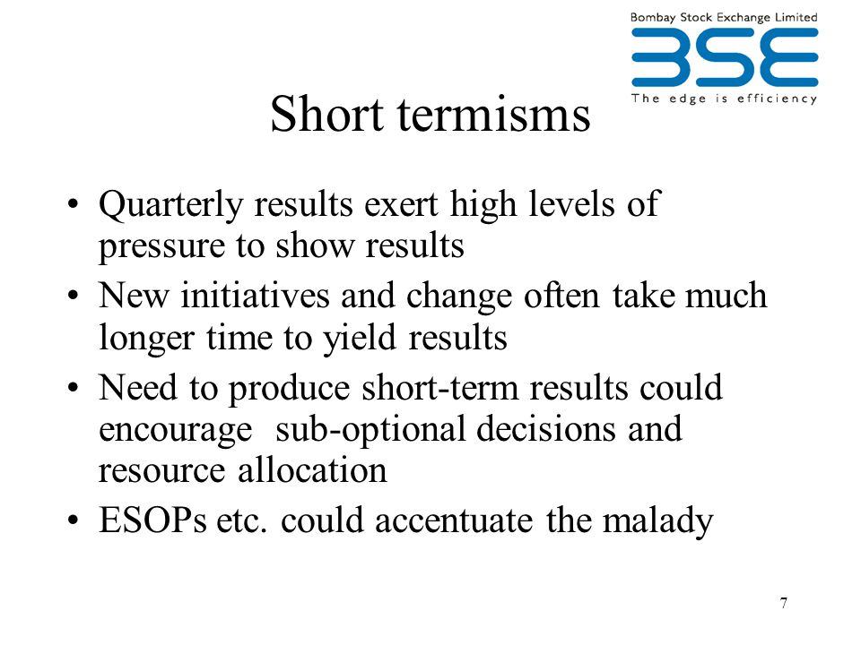 7 Short termisms Quarterly results exert high levels of pressure to show results New initiatives and change often take much longer time to yield results Need to produce short-term results could encourage sub-optional decisions and resource allocation ESOPs etc.