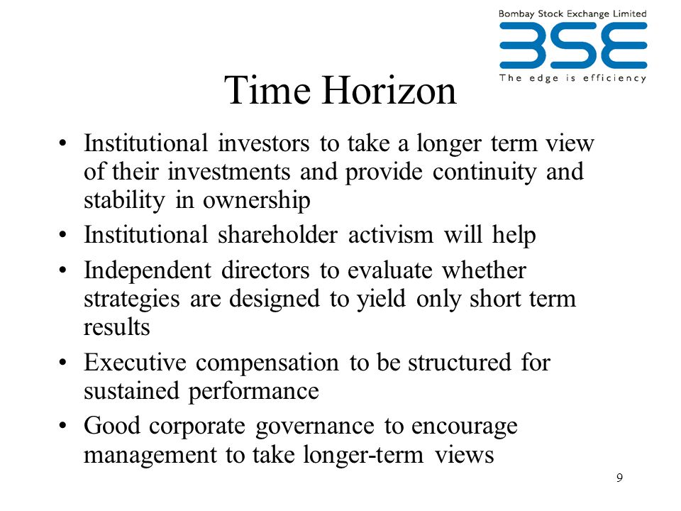 9 Time Horizon Institutional investors to take a longer term view of their investments and provide continuity and stability in ownership Institutional shareholder activism will help Independent directors to evaluate whether strategies are designed to yield only short term results Executive compensation to be structured for sustained performance Good corporate governance to encourage management to take longer-term views