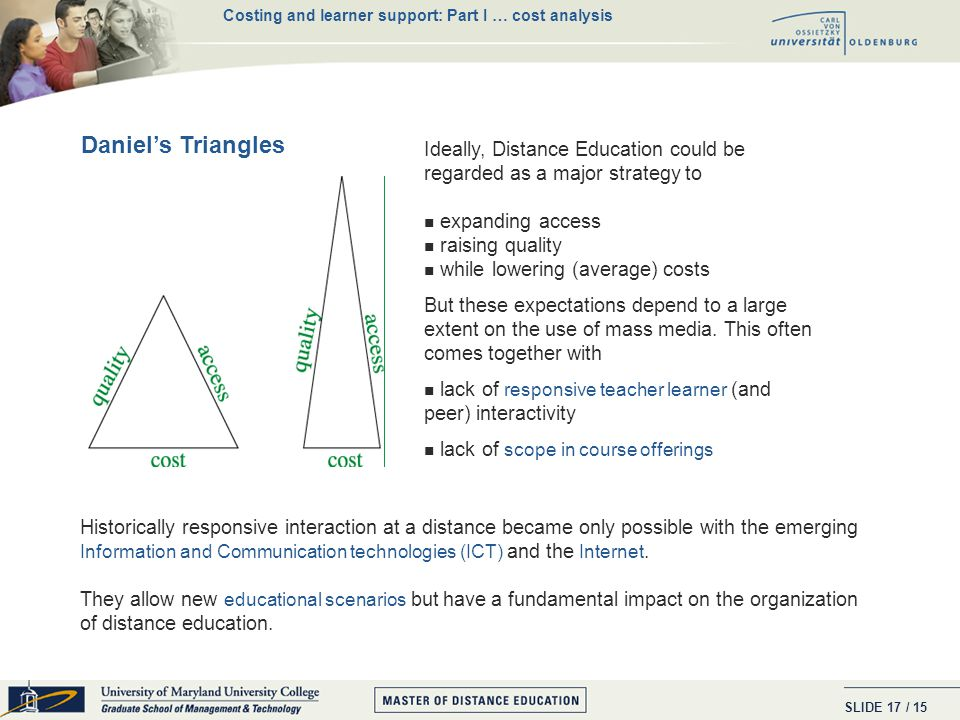 SLIDE / 15 16 Perraton's Cost-Effectiveness Cube The formula: TC(N) = F + V*N can be related to Perraton's cube: - Media sophistication tends to increase fixed costs (F) - Student-teacher interactivity contributes to raising variable cost per student (V) - Number of students ( N) allow to distribute fixed costs over many shoulders (scale economies) Caveats : (i) though average costs fall total costs rise; i.e.