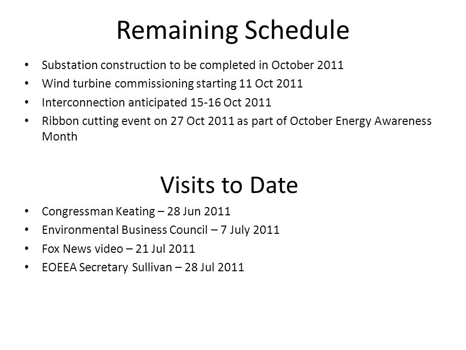 Remaining Schedule Substation construction to be completed in October 2011 Wind turbine commissioning starting 11 Oct 2011 Interconnection anticipated 15-16 Oct 2011 Ribbon cutting event on 27 Oct 2011 as part of October Energy Awareness Month Visits to Date Congressman Keating – 28 Jun 2011 Environmental Business Council – 7 July 2011 Fox News video – 21 Jul 2011 EOEEA Secretary Sullivan – 28 Jul 2011