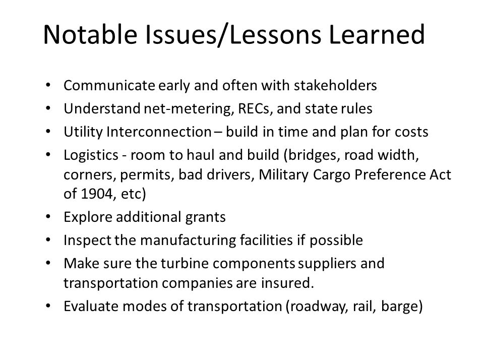 Notable Issues/Lessons Learned Communicate early and often with stakeholders Understand net-metering, RECs, and state rules Utility Interconnection – build in time and plan for costs Logistics - room to haul and build (bridges, road width, corners, permits, bad drivers, Military Cargo Preference Act of 1904, etc) Explore additional grants Inspect the manufacturing facilities if possible Make sure the turbine components suppliers and transportation companies are insured.