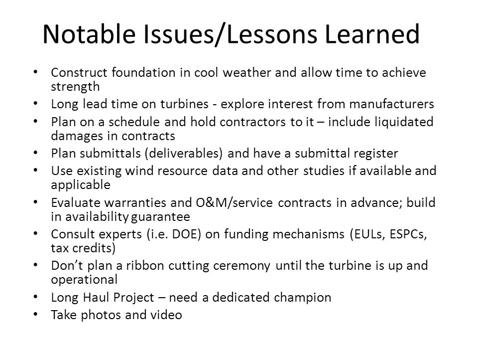 Notable Issues/Lessons Learned Construct foundation in cool weather and allow time to achieve strength Long lead time on turbines - explore interest from manufacturers Plan on a schedule and hold contractors to it – include liquidated damages in contracts Plan submittals (deliverables) and have a submittal register Use existing wind resource data and other studies if available and applicable Evaluate warranties and O&M/service contracts in advance; build in availability guarantee Consult experts (i.e.